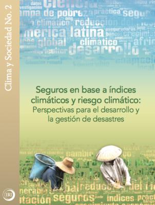 Seguro en base a índices climá ticos y riesgo climá tico: Perspectivas para el desarrollo y la gestión de desastres
